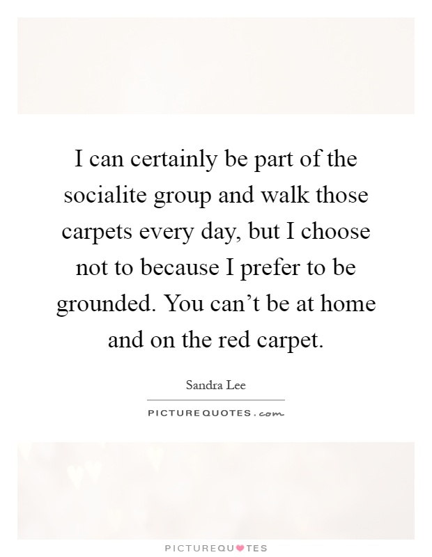 I can certainly be part of the socialite group and walk those carpets every day, but I choose not to because I prefer to be grounded. You can't be at home and on the red carpet Picture Quote #1