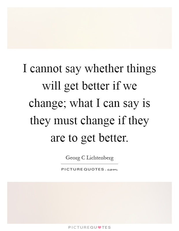 I cannot say whether things will get better if we change; what I can say is they must change if they are to get better Picture Quote #1