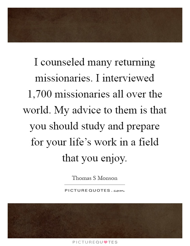 I counseled many returning missionaries. I interviewed 1,700 missionaries all over the world. My advice to them is that you should study and prepare for your life's work in a field that you enjoy Picture Quote #1