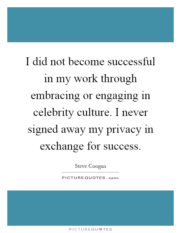 I did not become successful in my work through embracing or engaging in celebrity culture. I never signed away my privacy in exchange for success Picture Quote #1