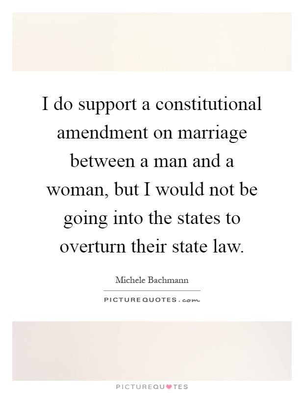 I do support a constitutional amendment on marriage between a man and a woman, but I would not be going into the states to overturn their state law Picture Quote #1