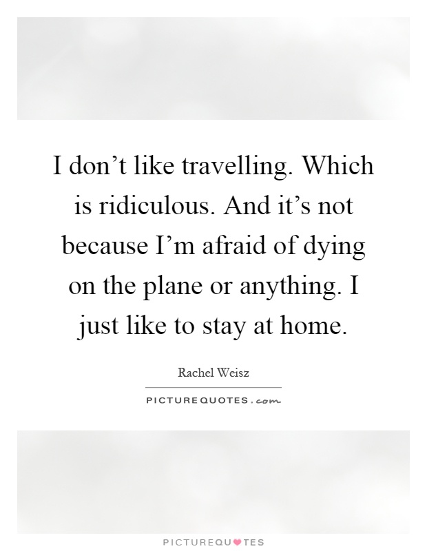 I don't like travelling. Which is ridiculous. And it's not because I'm afraid of dying on the plane or anything. I just like to stay at home Picture Quote #1