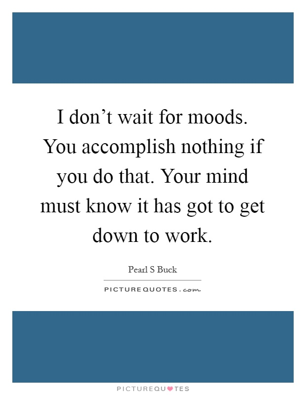 I don't wait for moods. You accomplish nothing if you do that. Your mind must know it has got to get down to work Picture Quote #1