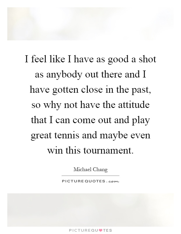 I feel like I have as good a shot as anybody out there and I have gotten close in the past, so why not have the attitude that I can come out and play great tennis and maybe even win this tournament Picture Quote #1