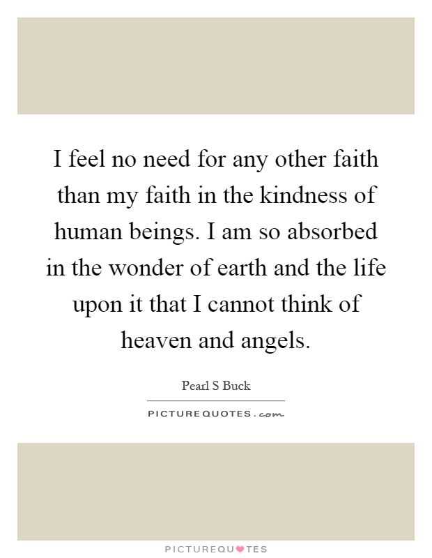 I feel no need for any other faith than my faith in the kindness of human beings. I am so absorbed in the wonder of earth and the life upon it that I cannot think of heaven and angels Picture Quote #1