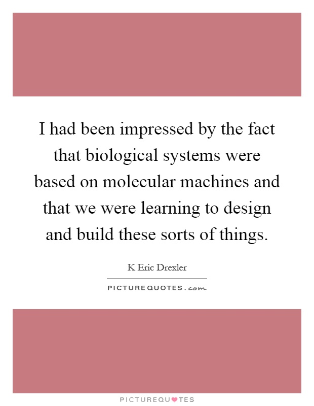 I had been impressed by the fact that biological systems were based on molecular machines and that we were learning to design and build these sorts of things Picture Quote #1
