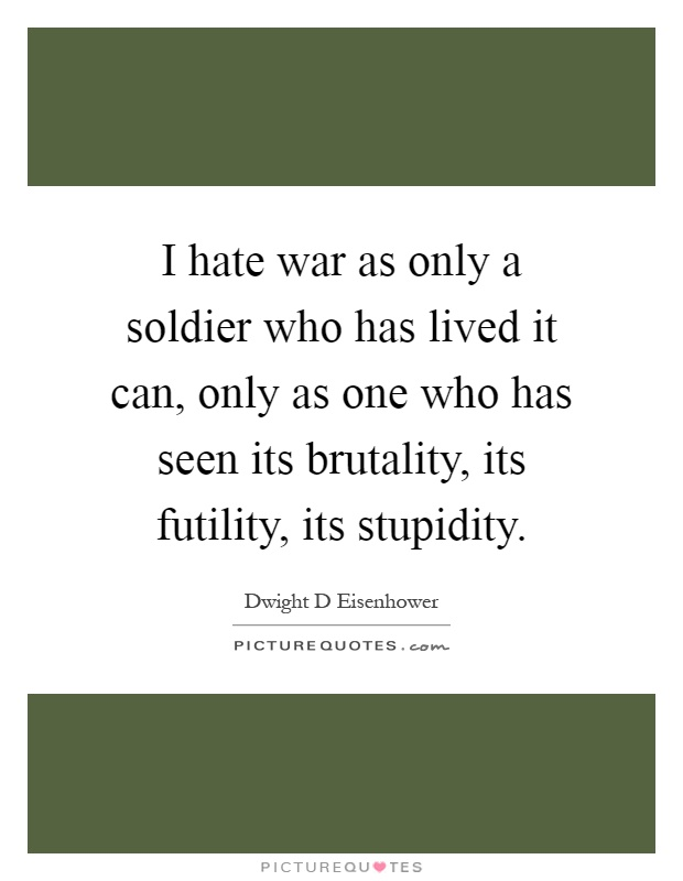 I hate war as only a soldier who has lived it can, only as one who has seen its brutality, its futility, its stupidity Picture Quote #1