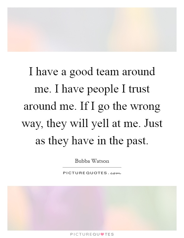 I have a good team around me. I have people I trust around me. If I go the wrong way, they will yell at me. Just as they have in the past Picture Quote #1