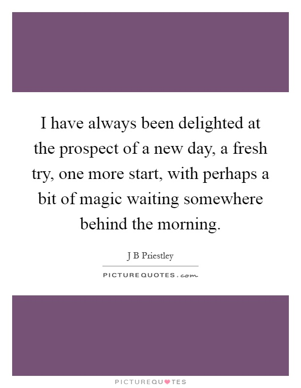 I have always been delighted at the prospect of a new day, a fresh try, one more start, with perhaps a bit of magic waiting somewhere behind the morning Picture Quote #1