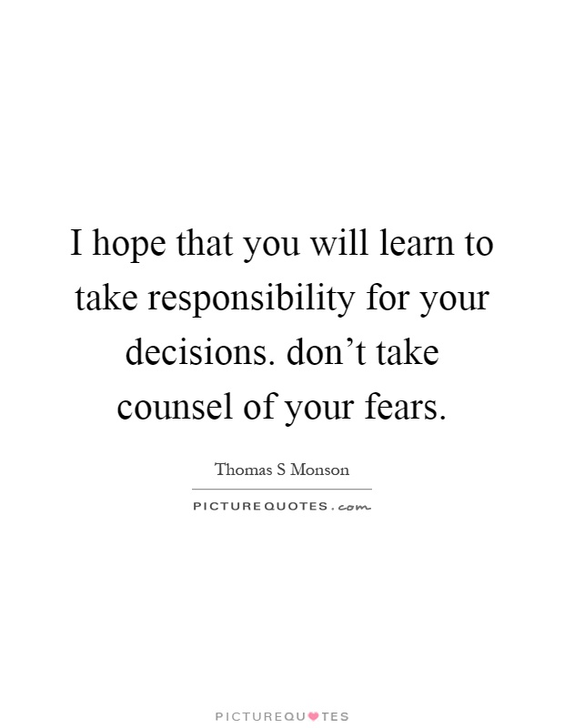 I hope that you will learn to take responsibility for your decisions. don't take counsel of your fears Picture Quote #1