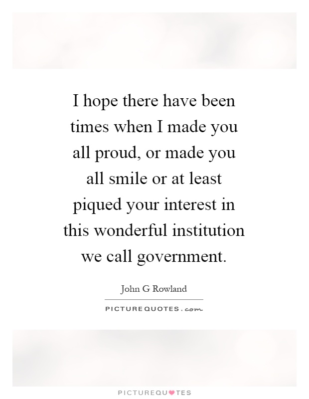 I hope there have been times when I made you all proud, or made you all smile or at least piqued your interest in this wonderful institution we call government Picture Quote #1