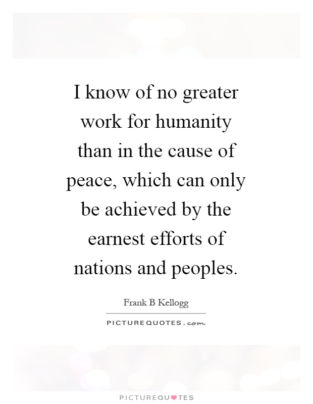I know of no greater work for humanity than in the cause of peace, which can only be achieved by the earnest efforts of nations and peoples Picture Quote #1