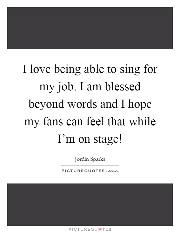 I love being able to sing for my job. I am blessed beyond words and I hope my fans can feel that while I'm on stage! Picture Quote #1