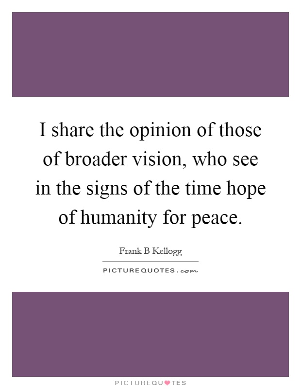 I share the opinion of those of broader vision, who see in the signs of the time hope of humanity for peace Picture Quote #1