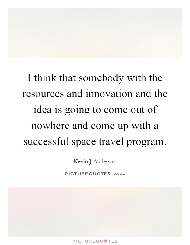 I think that somebody with the resources and innovation and the idea is going to come out of nowhere and come up with a successful space travel program Picture Quote #1
