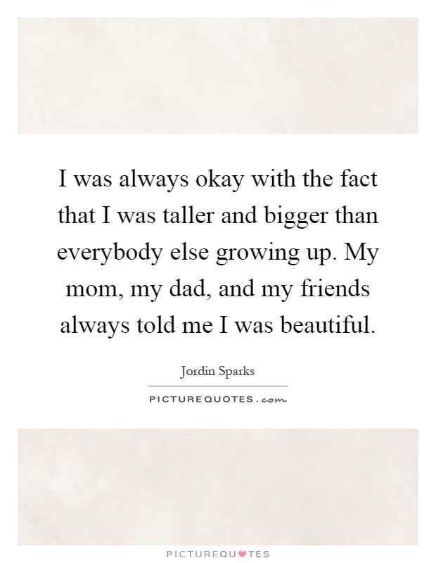 I was always okay with the fact that I was taller and bigger than everybody else growing up. My mom, my dad, and my friends always told me I was beautiful Picture Quote #1