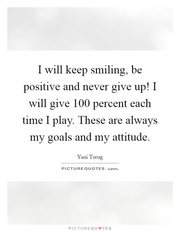 I will keep smiling, be positive and never give up! I will give 100 percent each time I play. These are always my goals and my attitude Picture Quote #1