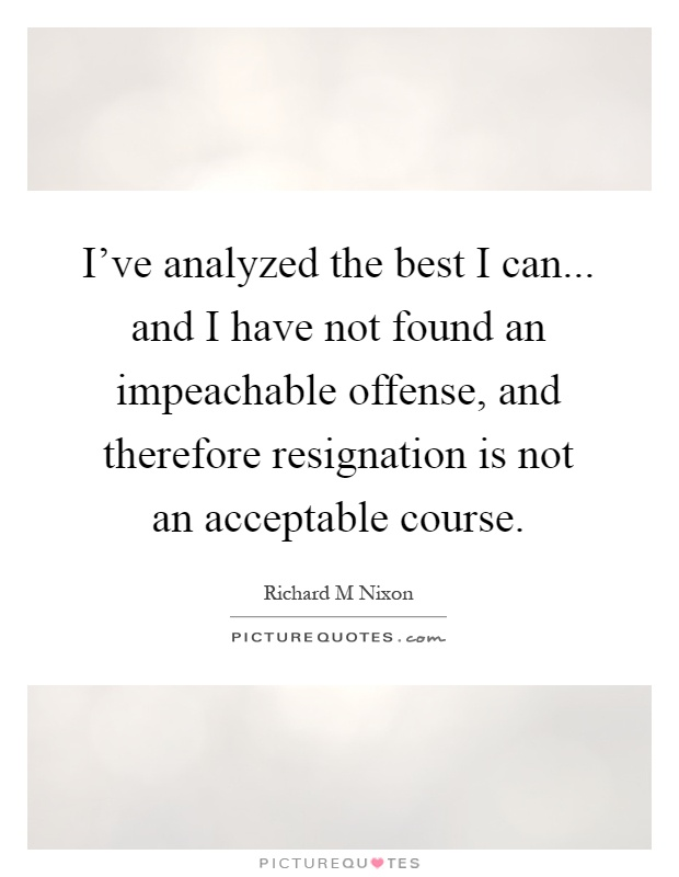 I've analyzed the best I can... and I have not found an impeachable offense, and therefore resignation is not an acceptable course Picture Quote #1