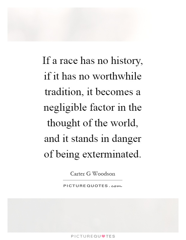 If a race has no history, if it has no worthwhile tradition, it becomes a negligible factor in the thought of the world, and it stands in danger of being exterminated Picture Quote #1