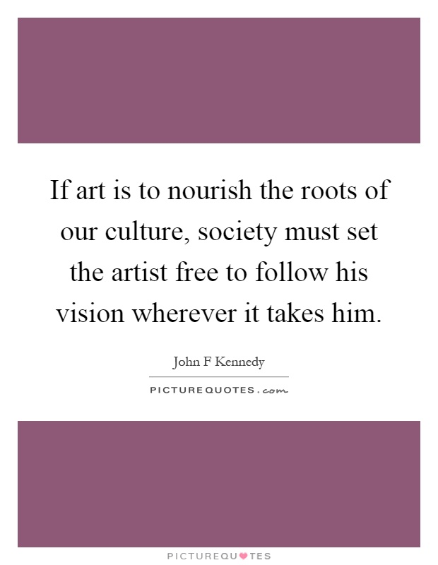 If art is to nourish the roots of our culture, society must set the artist free to follow his vision wherever it takes him Picture Quote #1