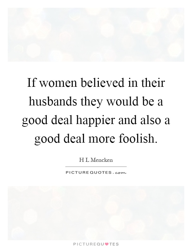 If women believed in their husbands they would be a good deal happier and also a good deal more foolish Picture Quote #1