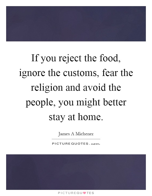 If you reject the food, ignore the customs, fear the religion and avoid the people, you might better stay at home Picture Quote #1