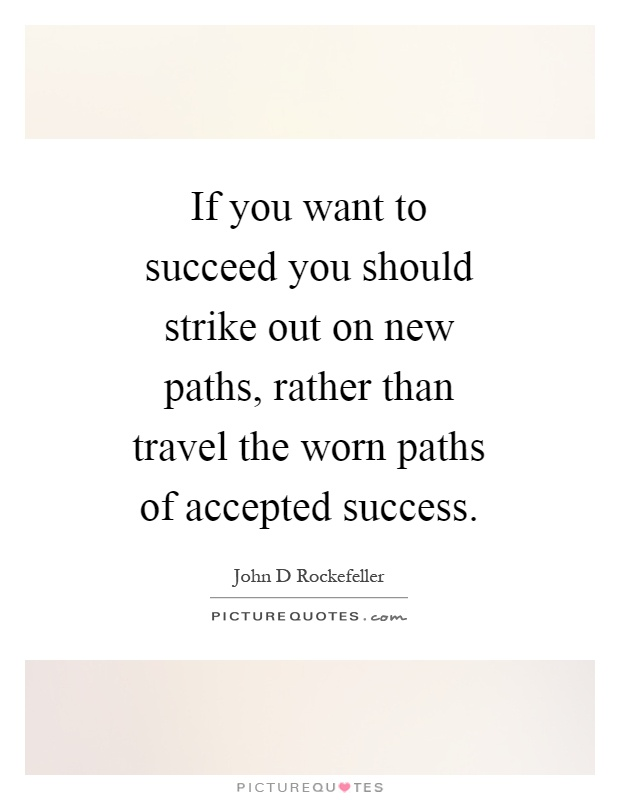 If you want to succeed you should strike out on new paths, rather than travel the worn paths of accepted success Picture Quote #1