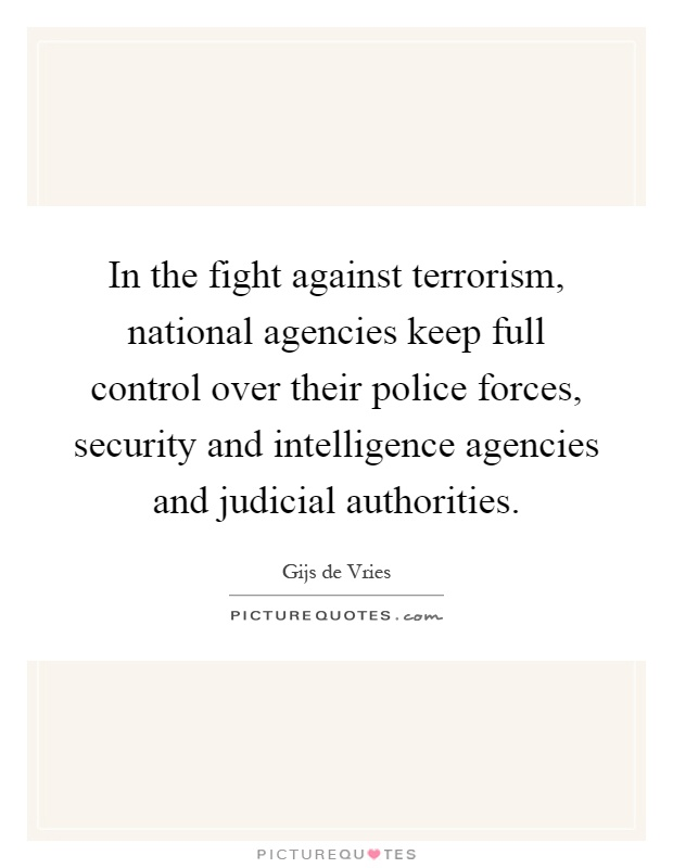 In the fight against terrorism, national agencies keep full control over their police forces, security and intelligence agencies and judicial authorities Picture Quote #1