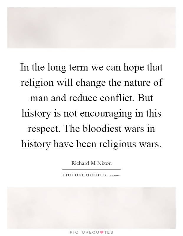 In the long term we can hope that religion will change the nature of man and reduce conflict. But history is not encouraging in this respect. The bloodiest wars in history have been religious wars Picture Quote #1