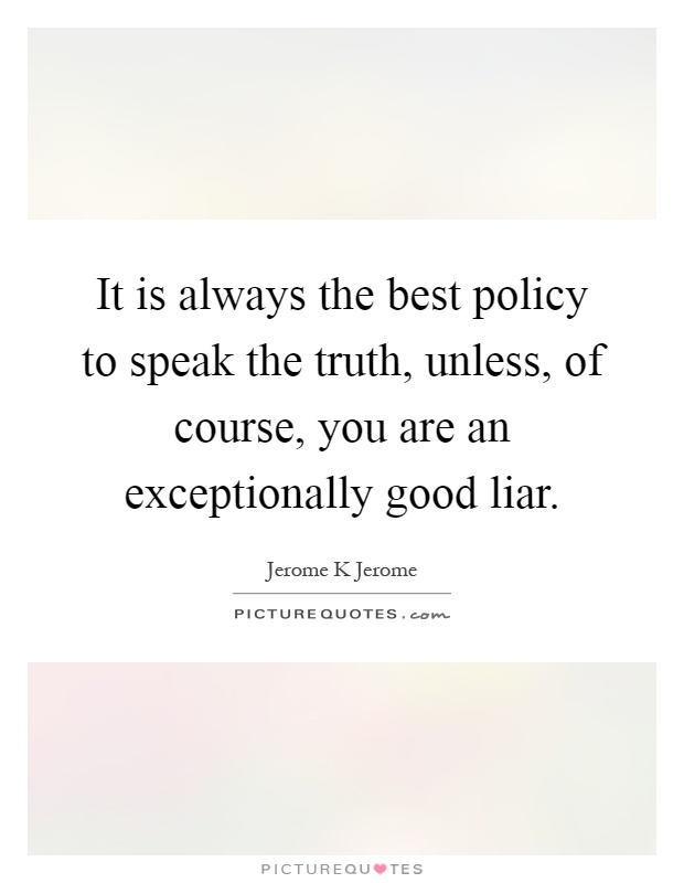 It is always the best policy to speak the truth, unless, of course, you are an exceptionally good liar Picture Quote #1