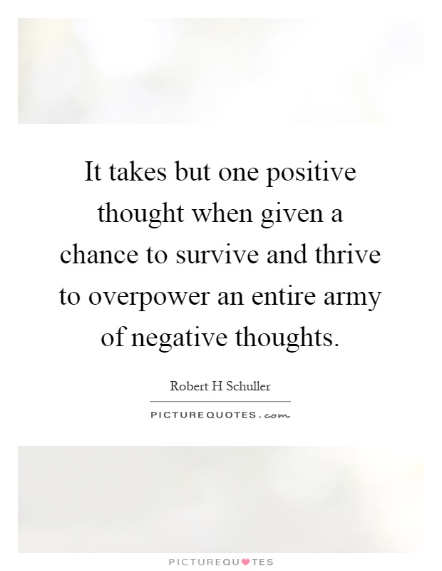 It takes but one positive thought when given a chance to survive and thrive to overpower an entire army of negative thoughts Picture Quote #1