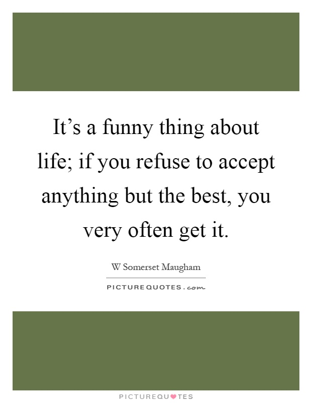 It's a funny thing about life; if you refuse to accept anything but the best, you very often get it Picture Quote #1