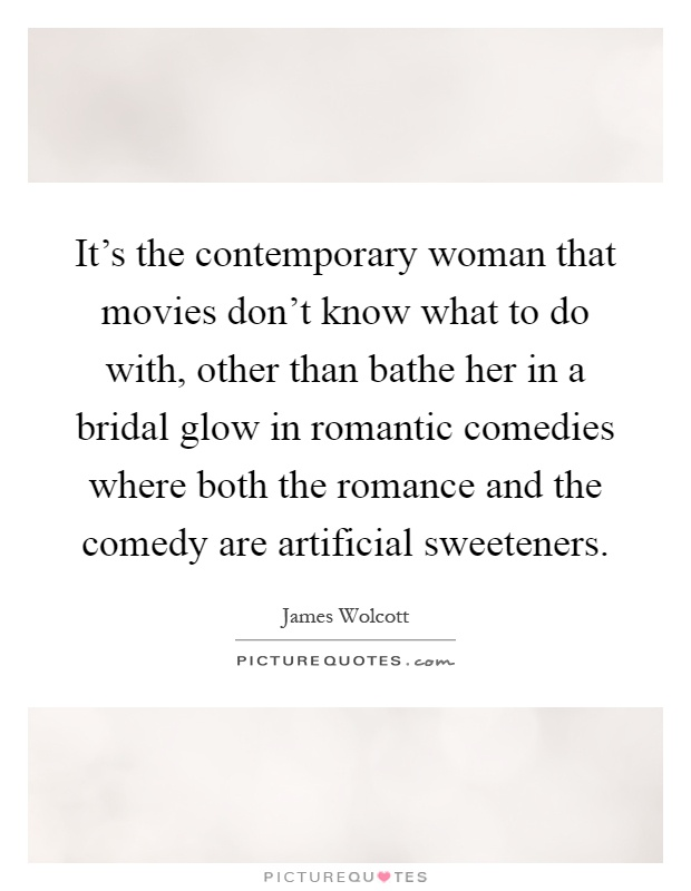 It's the contemporary woman that movies don't know what to do with, other than bathe her in a bridal glow in romantic comedies where both the romance and the comedy are artificial sweeteners Picture Quote #1