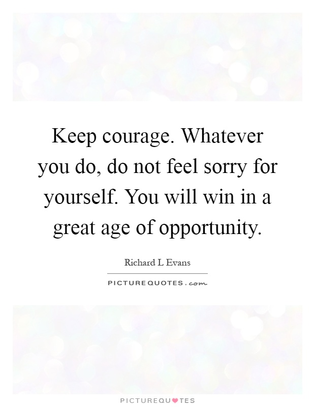 Keep courage. Whatever you do, do not feel sorry for yourself. You will win in a great age of opportunity Picture Quote #1