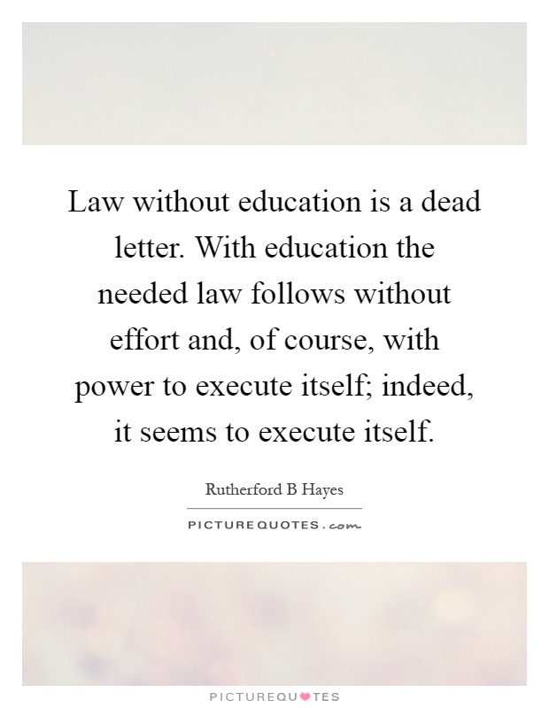 Law without education is a dead letter. With education the needed law follows without effort and, of course, with power to execute itself; indeed, it seems to execute itself Picture Quote #1