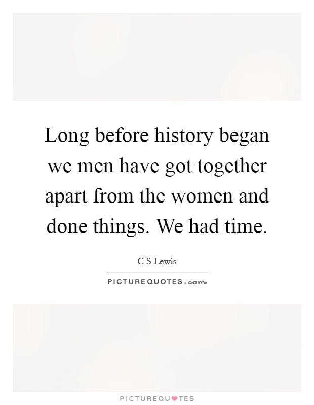 Long before history began we men have got together apart from the women and done things. We had time Picture Quote #1