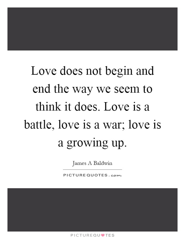 Love does not begin and end the way we seem to think it does. Love is a battle, love is a war; love is a growing up Picture Quote #1