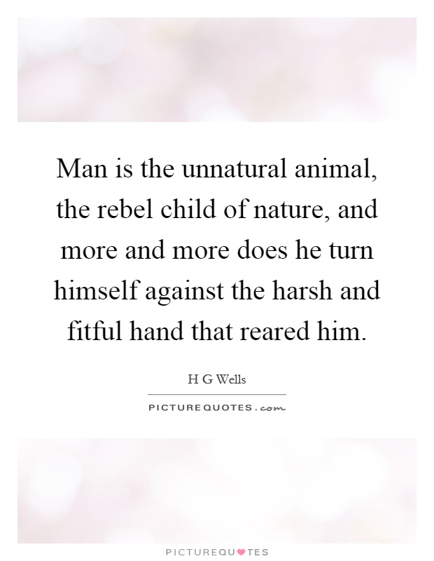 Man is the unnatural animal, the rebel child of nature, and more and more does he turn himself against the harsh and fitful hand that reared him Picture Quote #1