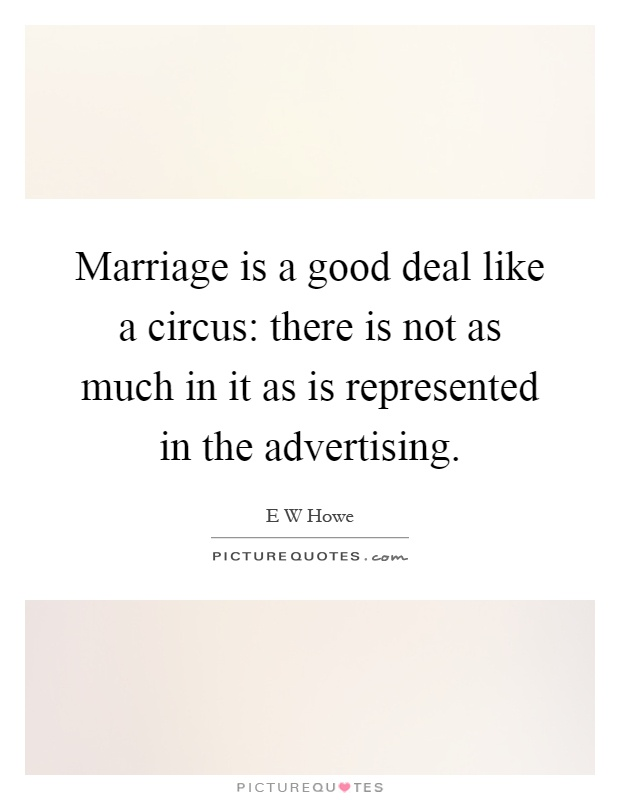 Marriage is a good deal like a circus: there is not as much in it as is represented in the advertising Picture Quote #1