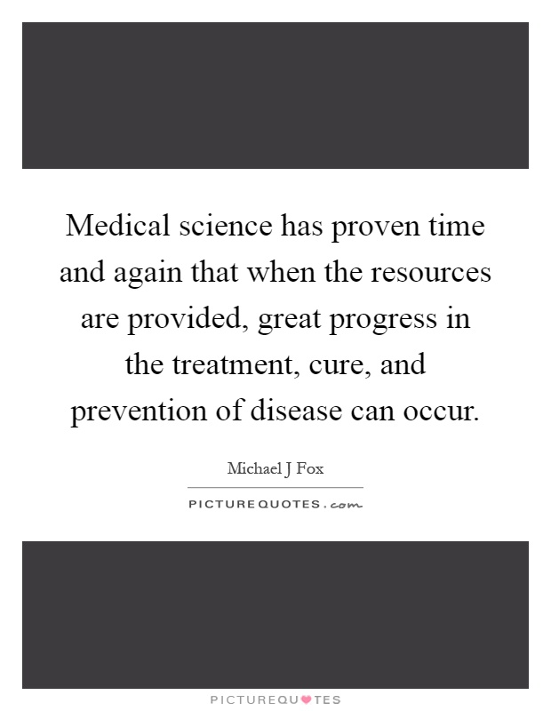 Medical science has proven time and again that when the resources are provided, great progress in the treatment, cure, and prevention of disease can occur Picture Quote #1