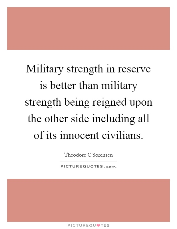 Military strength in reserve is better than military strength being reigned upon the other side including all of its innocent civilians Picture Quote #1