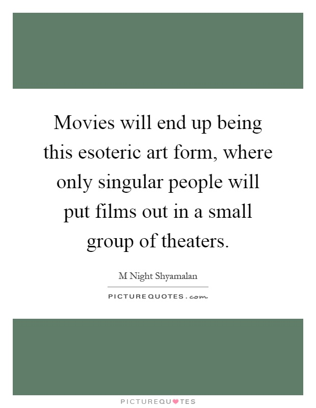 Movies will end up being this esoteric art form, where only singular people will put films out in a small group of theaters Picture Quote #1