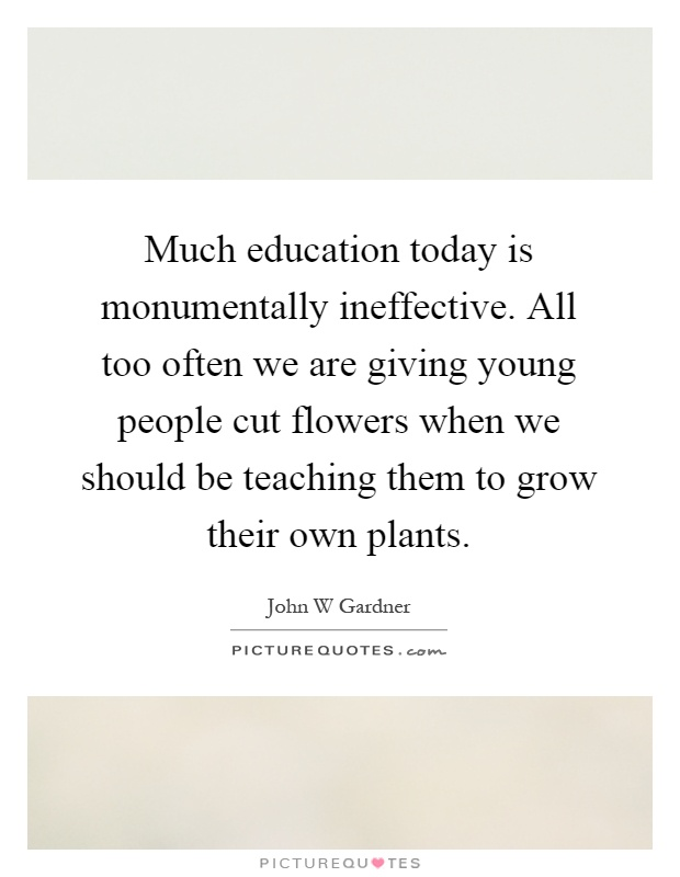 Much education today is monumentally ineffective. All too often we are giving young people cut flowers when we should be teaching them to grow their own plants Picture Quote #1
