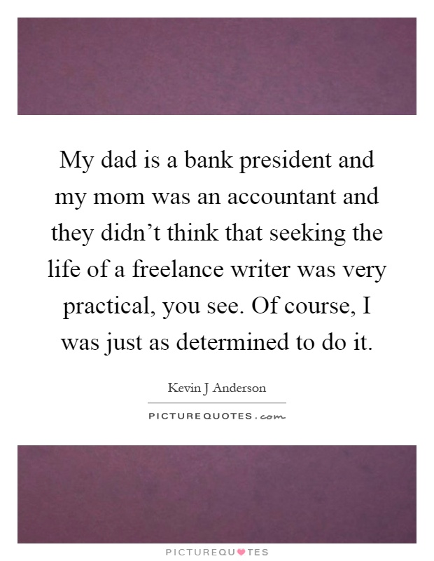 My dad is a bank president and my mom was an accountant and they didn't think that seeking the life of a freelance writer was very practical, you see. Of course, I was just as determined to do it Picture Quote #1