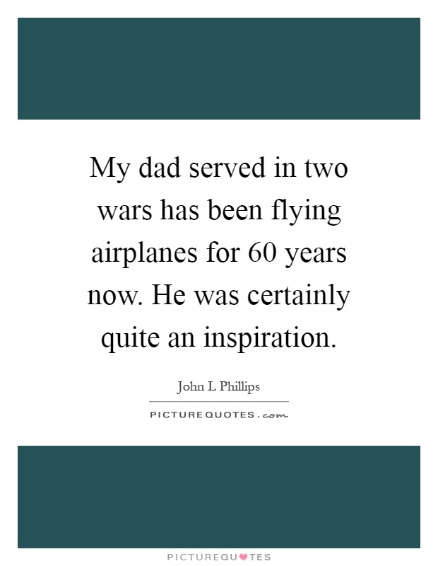 My dad served in two wars has been flying airplanes for 60 years now. He was certainly quite an inspiration Picture Quote #1