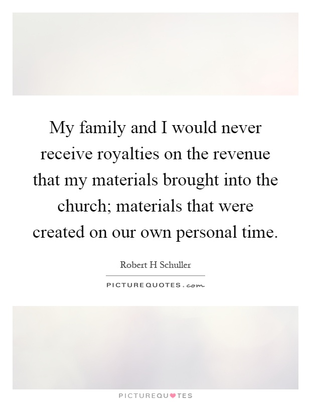 My family and I would never receive royalties on the revenue that my materials brought into the church; materials that were created on our own personal time Picture Quote #1