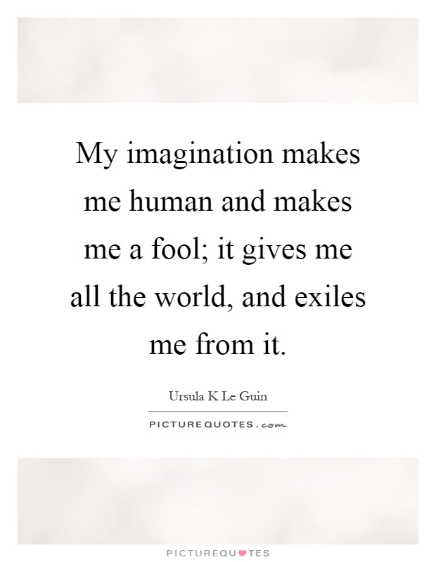 My imagination makes me human and makes me a fool; it gives me all the world, and exiles me from it Picture Quote #1