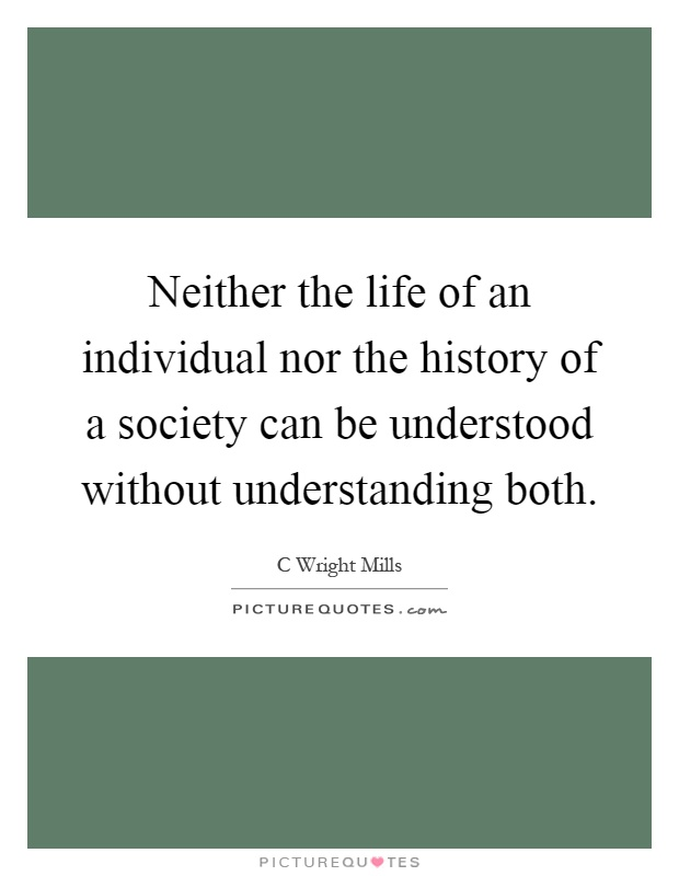 Neither the life of an individual nor the history of a society can be understood without understanding both Picture Quote #1