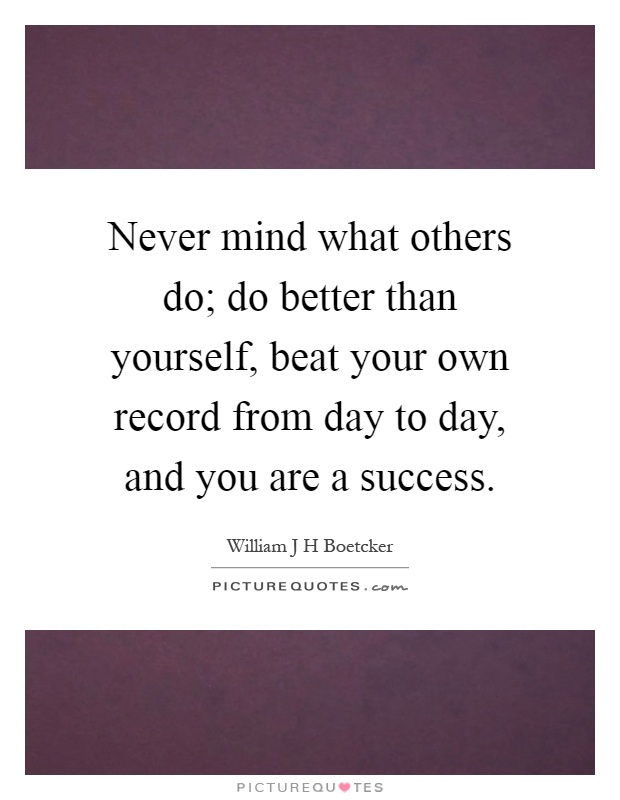 Never mind what others do; do better than yourself, beat your own record from day to day, and you are a success Picture Quote #1