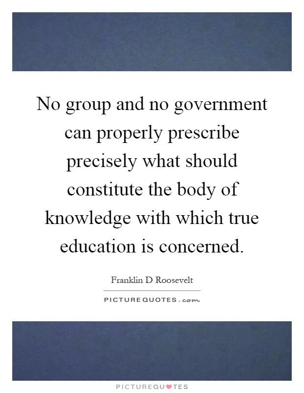 No group and no government can properly prescribe precisely what should constitute the body of knowledge with which true education is concerned Picture Quote #1